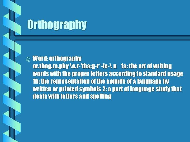 Orthography b Word: orthography or. thog. ra. phy o. r-'tha: g-r*-fe- n 1 a: