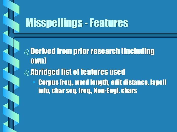 Misspellings - Features b Derived from prior research (including own) b Abridged list of