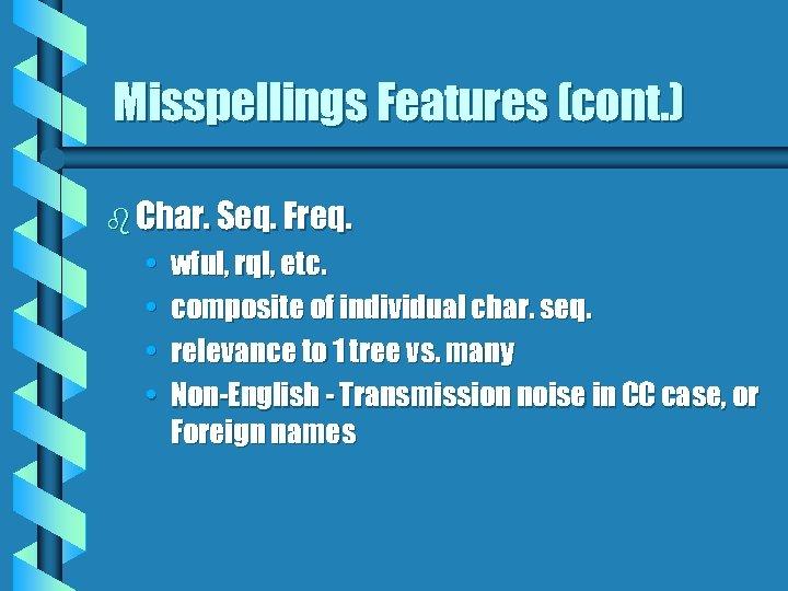 Misspellings Features (cont. ) b Char. Seq. Freq. • • wful, rql, etc. composite