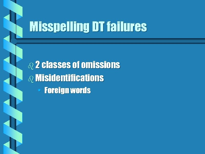 Misspelling DT failures b 2 classes of omissions b Misidentifications • Foreign words