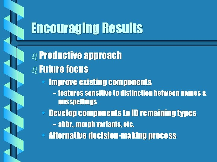 Encouraging Results b Productive approach b Future focus • Improve existing components – features
