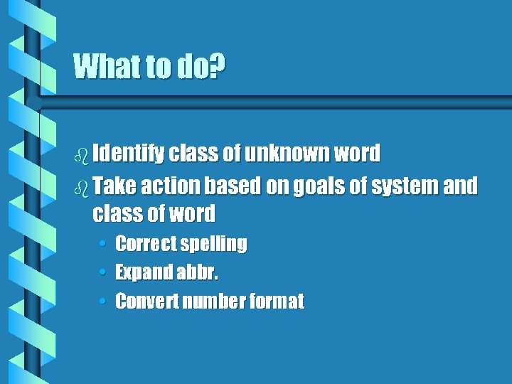 What to do? b Identify class of unknown word b Take action based on