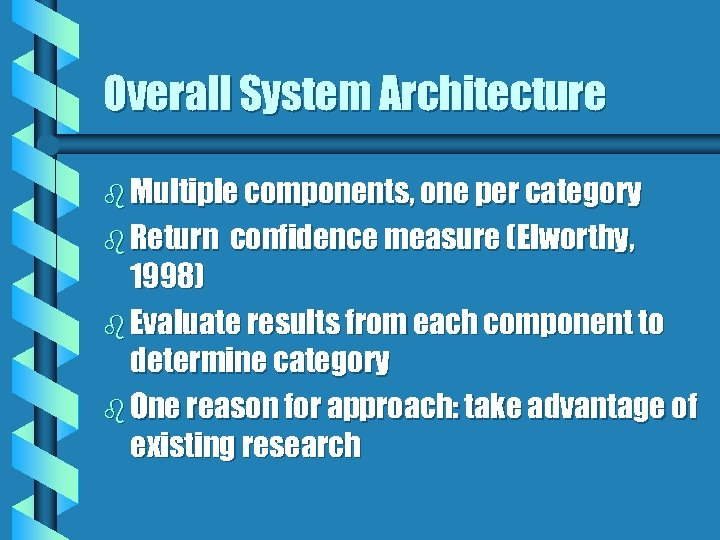 Overall System Architecture b Multiple components, one per category b Return confidence measure (Elworthy,