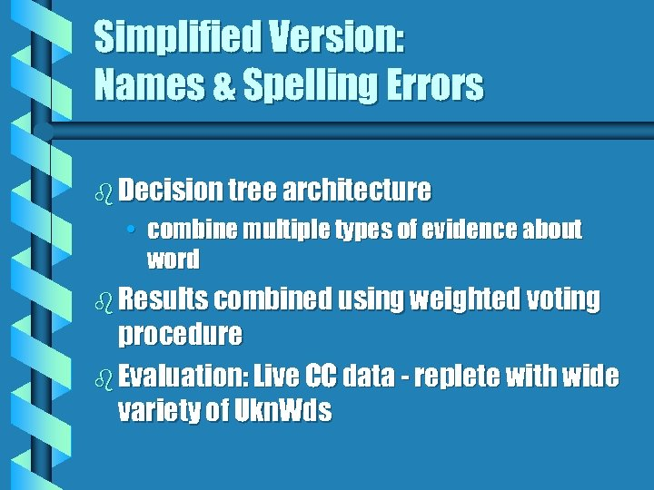 Simplified Version: Names & Spelling Errors b Decision tree architecture • combine multiple types
