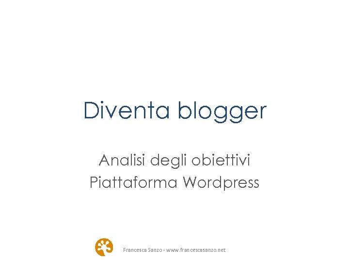 Diventa blogger Analisi degli obiettivi Piattaforma Wordpress Francesca Sanzo - www. francescasanzo. net