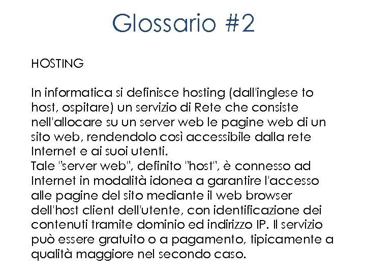 Glossario #2 HOSTING In informatica si definisce hosting (dall'inglese to host, ospitare) un servizio