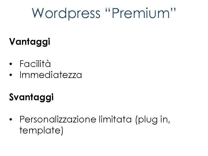 """Wordpress """"Premium"""" Vantaggi • Facilità • Immediatezza Svantaggi • Personalizzazione limitata (plug in, template)"""