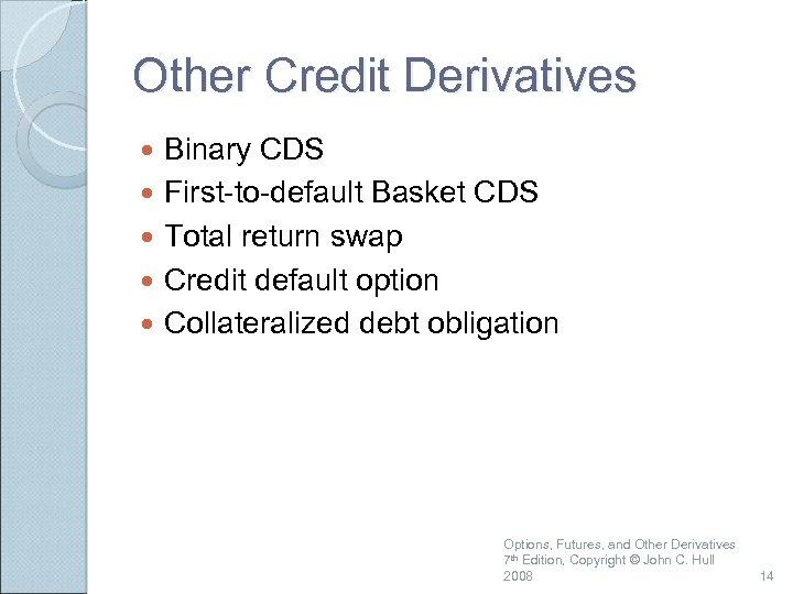 Other Credit Derivatives Binary CDS First-to-default Basket CDS Total return swap Credit default option