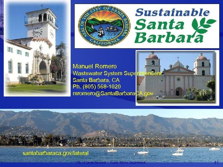 Manuel Romero Wastewater System Superintendent Santa Barbara, CA Ph. (805) 568 -1020 mromero@Santa. Barbara.