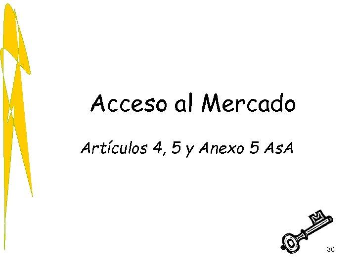 Acceso al Mercado Artículos 4, 5 y Anexo 5 As. A 30