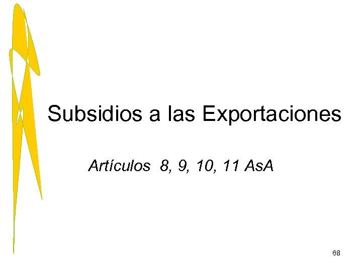 Subsidios a las Exportaciones Artículos 8, 9, 10, 11 As. A 68