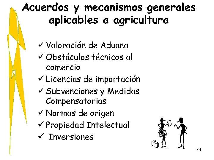 Acuerdos y mecanismos generales aplicables a agricultura ü Valoración de Aduana ü Obstáculos técnicos