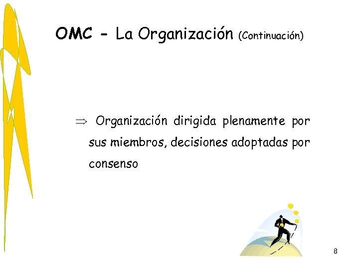 OMC - La Organización (Continuación) Þ Organización dirigida plenamente por sus miembros, decisiones adoptadas