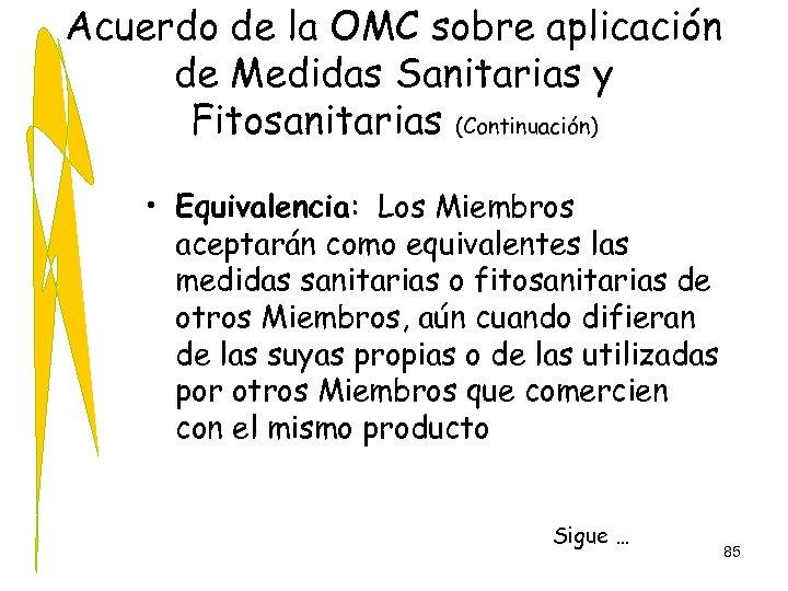 Acuerdo de la OMC sobre aplicación de Medidas Sanitarias y Fitosanitarias (Continuación) • Equivalencia: