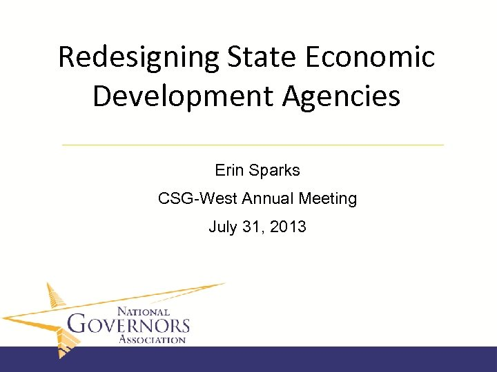 Redesigning State Economic Development Agencies Erin Sparks CSG-West Annual Meeting July 31, 2013