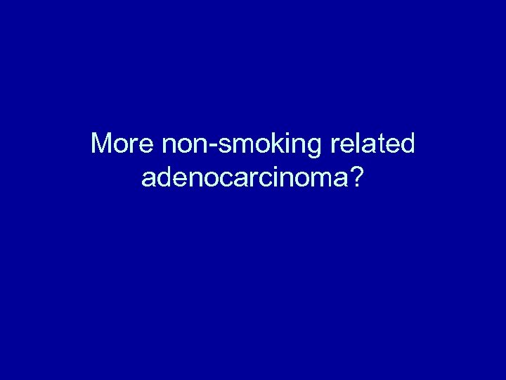 More non-smoking related adenocarcinoma?