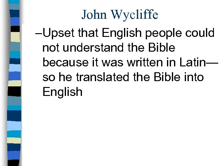 John Wycliffe –Upset that English people could not understand the Bible because it was