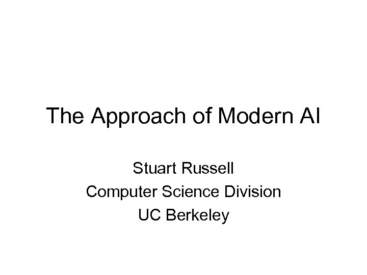 The Approach of Modern AI Stuart Russell Computer Science Division UC Berkeley