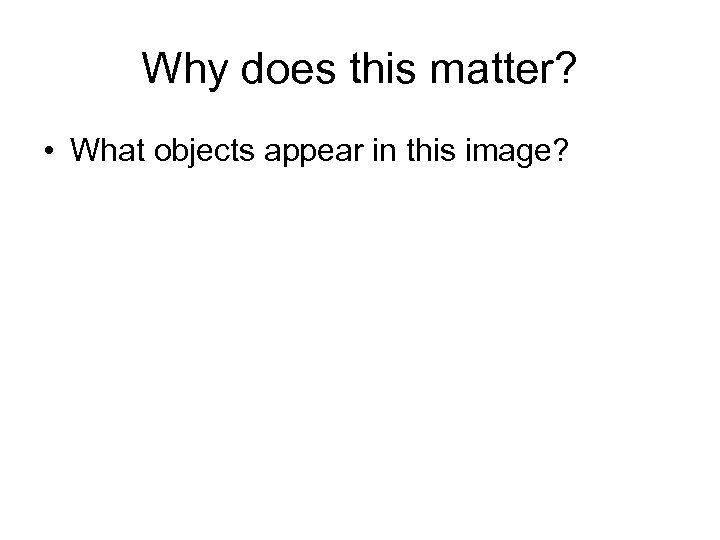 Why does this matter? • What objects appear in this image?
