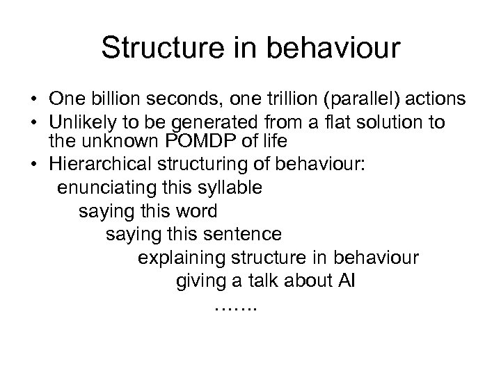 Structure in behaviour • One billion seconds, one trillion (parallel) actions • Unlikely to