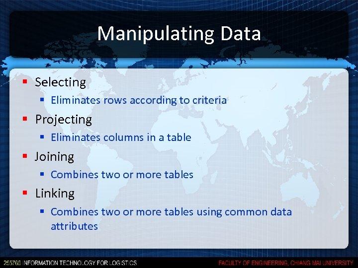 Manipulating Data § Selecting § Eliminates rows according to criteria § Projecting § Eliminates