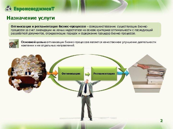 Назначение услуги Оптимизация и регламентация бизнес-процессов – совершенствование существующих бизнеспроцессов за счет ликвидации их