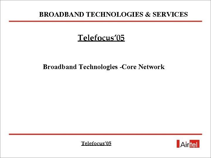 BROADBAND TECHNOLOGIES & SERVICES Telefocus' 05 Broadband Technologies -Core Network Telefocus' 05