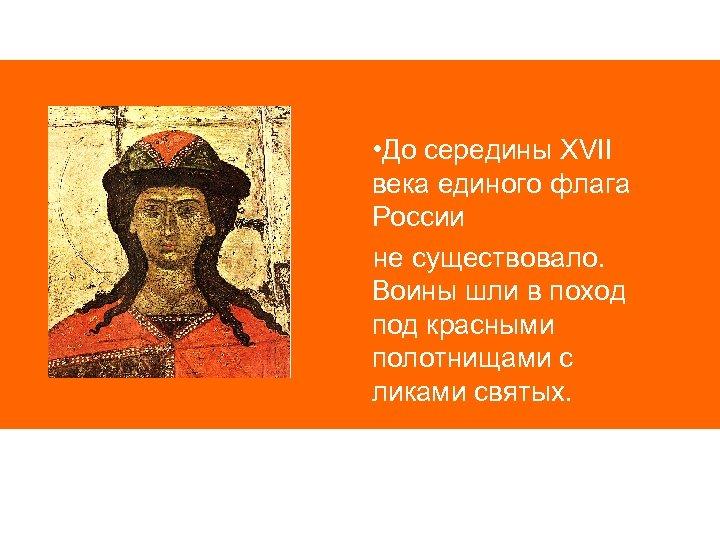 • До середины XVII века единого флага России не существовало. Воины шли в