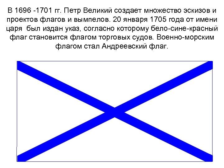 В 1696 -1701 гг. Петр Великий создает множество эскизов и проектов флагов и вымпелов.