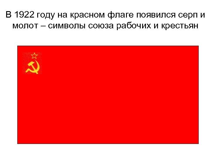 В 1922 году на красном флаге появился серп и молот – символы союза рабочих