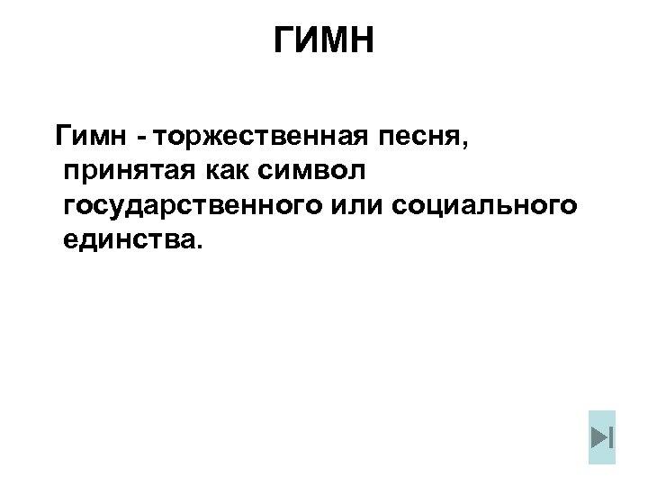 ГИМН Гимн - торжественная песня, принятая как символ государственного или социального единства.