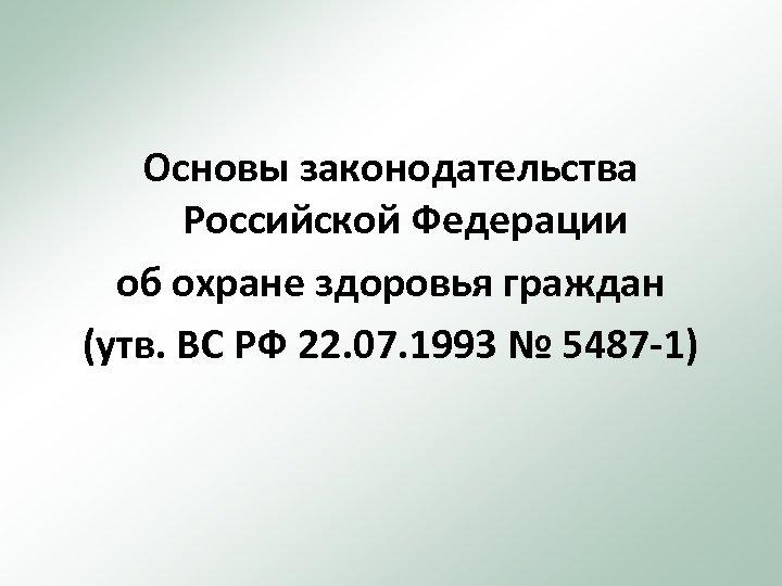 Основы законодательства Российской Федерации об охране здоровья граждан (утв. ВС РФ 22. 07. 1993