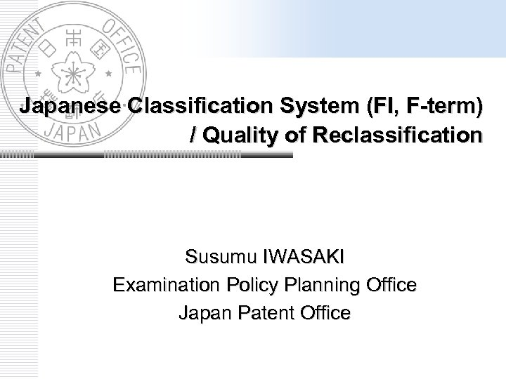 Japanese Classification System (FI, F-term) / Quality of Reclassification Susumu IWASAKI Examination Policy Planning