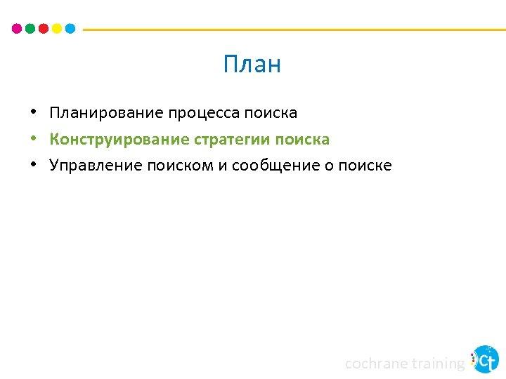 План • Планирование процесса поиска • Конструирование стратегии поиска • Управление поиском и сообщение