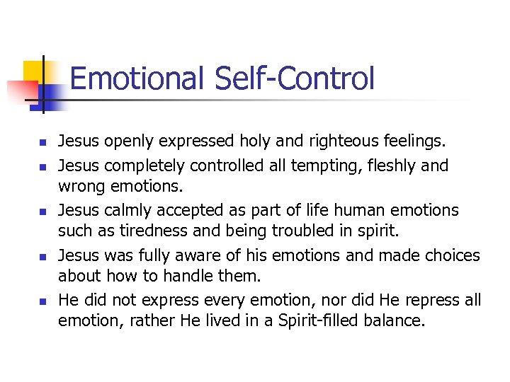 Emotional Self-Control n n n Jesus openly expressed holy and righteous feelings. Jesus completely