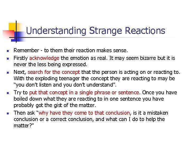 Understanding Strange Reactions n n n Remember - to them their reaction makes sense.