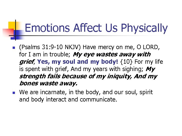 Emotions Affect Us Physically n (Psalms 31: 9 -10 NKJV) Have mercy on me,