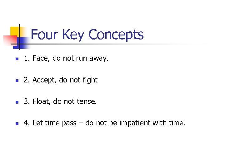 Four Key Concepts n 1. Face, do not run away. n 2. Accept, do