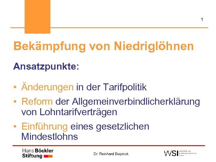 1 Bekämpfung von Niedriglöhnen Ansatzpunkte: • Änderungen in der Tarifpolitik • Reform der Allgemeinverbindlicherklärung