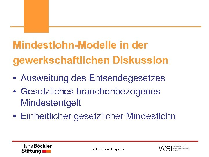 Mindestlohn-Modelle in der gewerkschaftlichen Diskussion • Ausweitung des Entsendegesetzes • Gesetzliches branchenbezogenes Mindestentgelt •