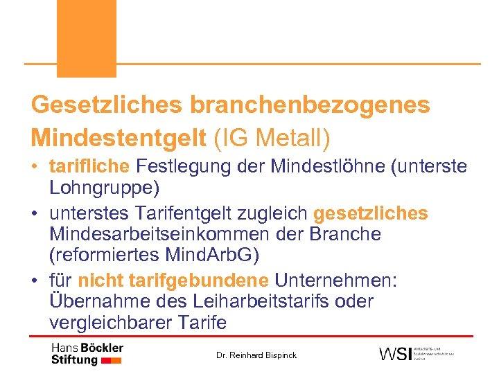 Gesetzliches branchenbezogenes Mindestentgelt (IG Metall) • tarifliche Festlegung der Mindestlöhne (unterste Lohngruppe) • unterstes