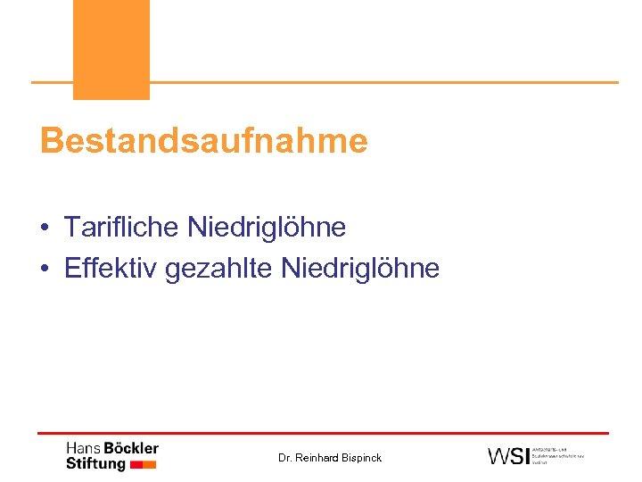 Bestandsaufnahme • Tarifliche Niedriglöhne • Effektiv gezahlte Niedriglöhne Dr. Reinhard Bispinck