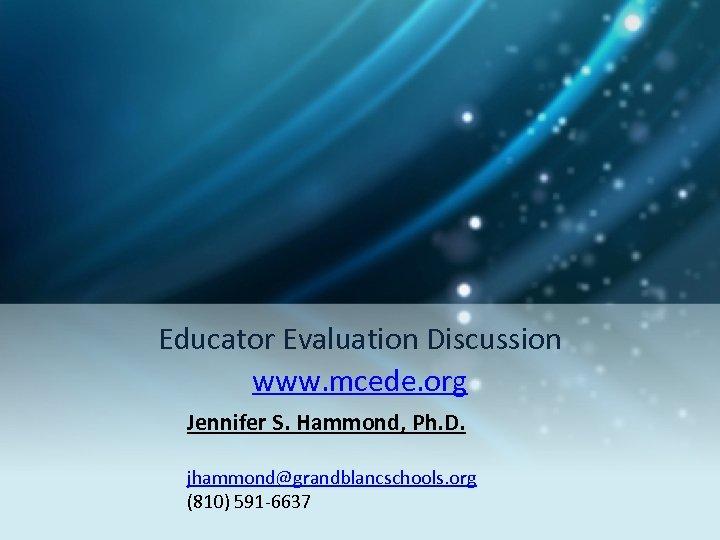 Educator Evaluation Discussion www. mcede. org Jennifer S. Hammond, Ph. D. jhammond@grandblancschools. org (810)