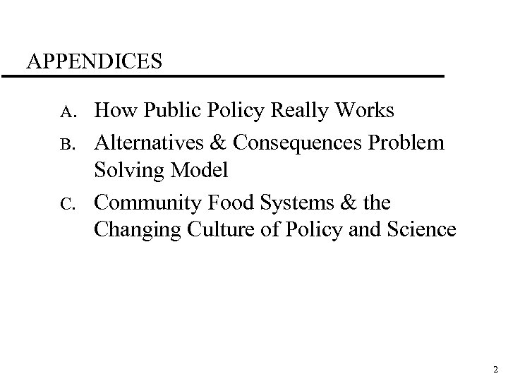 APPENDICES A. B. C. How Public Policy Really Works Alternatives & Consequences Problem Solving
