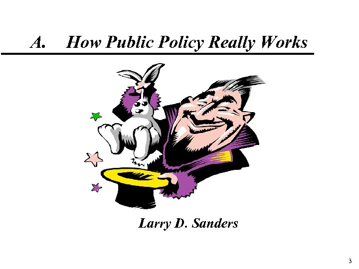 A. How Public Policy Really Works Larry D. Sanders 3