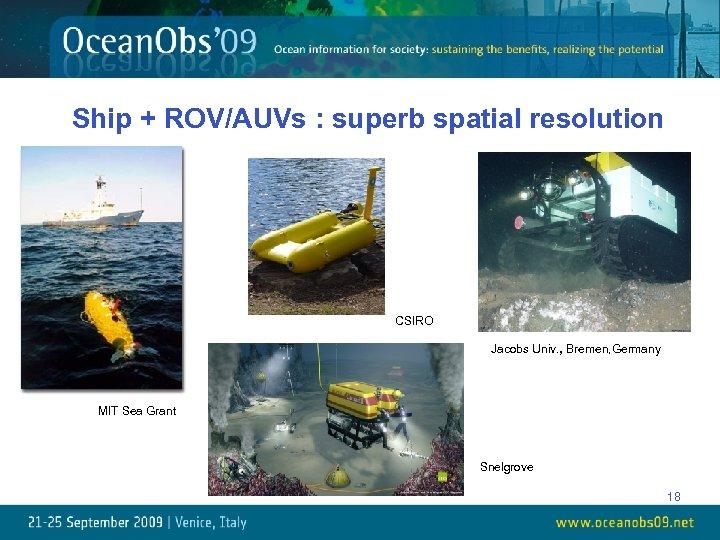 Ship + ROV/AUVs : superb spatial resolution CSIRO Jacobs Univ. , Bremen, Germany MIT