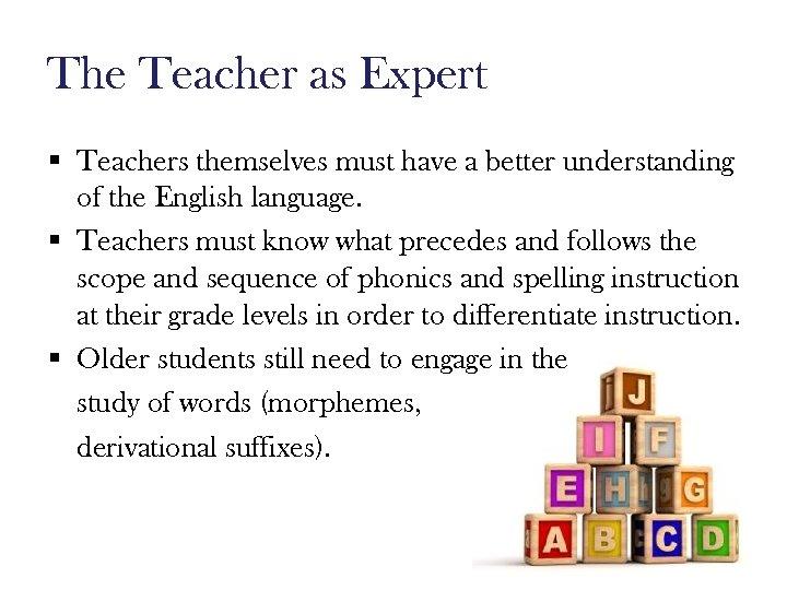 The Teacher as Expert § Teachers themselves must have a better understanding of the