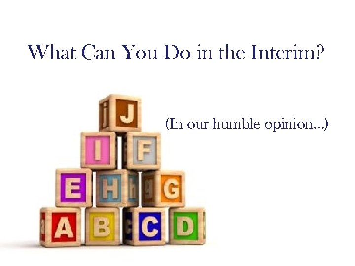 What Can You Do in the Interim? (In our humble opinion…)