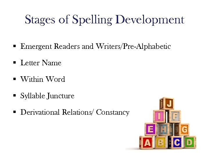 Stages of Spelling Development § Emergent Readers and Writers/Pre-Alphabetic § Letter Name § Within
