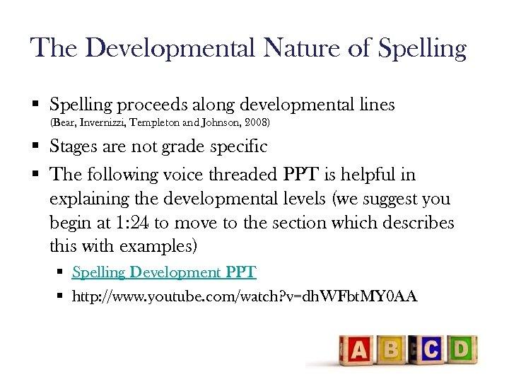 The Developmental Nature of Spelling § Spelling proceeds along developmental lines (Bear, Invernizzi, Templeton